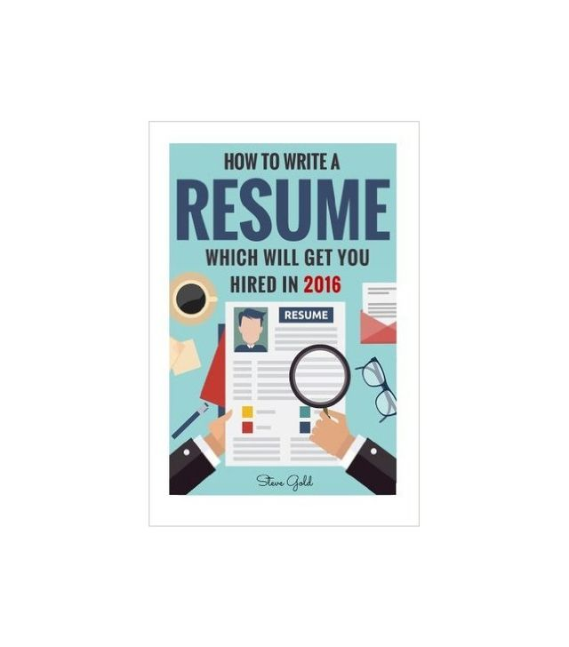 How to Write a Resume Which Will Get You Hired in 2016 by Steve Gold