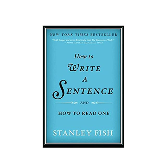 Stanley Fish How To Write A Sentence: And How To Read One