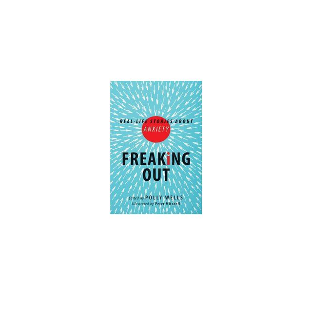 Freaking Out : Real-life Stories About Anxiety by Polly Wells