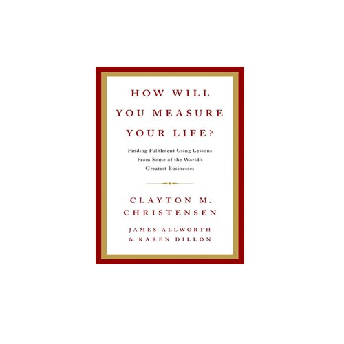 How Will You Measure Your Life? How Will You Measure Your Life? by Clayton M. Christensen