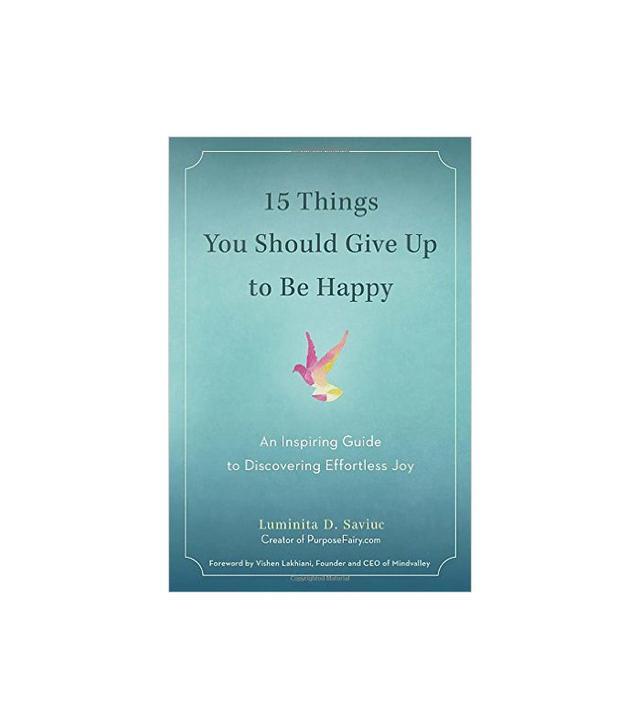 Luminita D. Saviuc 15 Things You Should Give Up to Be Happy