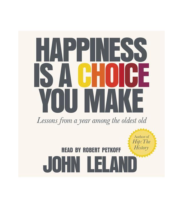 John Leland Happiness Is a Choice You Make