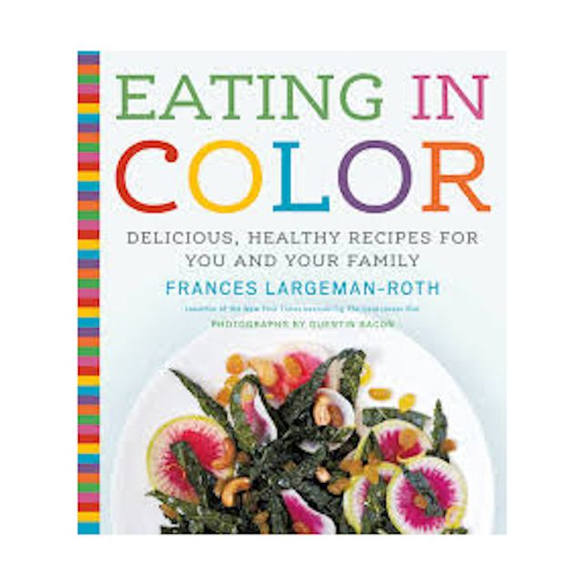 Frances Largeman-Roth Eating in Color: Delicious, Healthy Recipes for You and Your Family