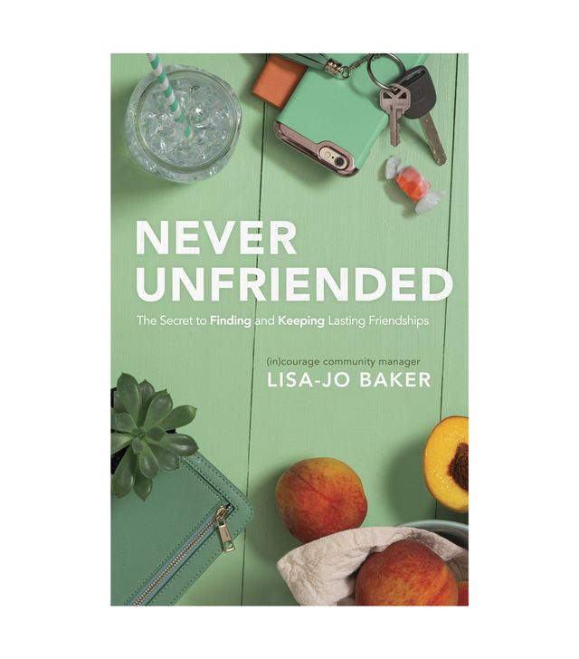 Lisa-Jo Baker Never Unfriended: The Secret to Finding and Keeping Lasting Friendships How to Make People Like You
