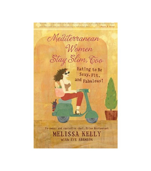 Melissa Kelly Mediterranean Women Stay Slim, Too: Eating to Be Sexy, Fit, and Fabulous!
