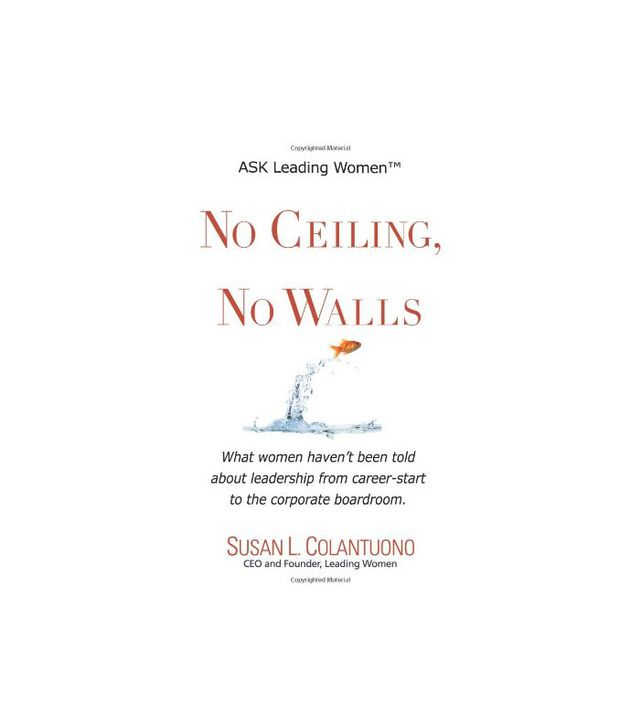 Susan L. Colantuono No Ceiling, No Walls: What Women Haven't Been Told About Leadership