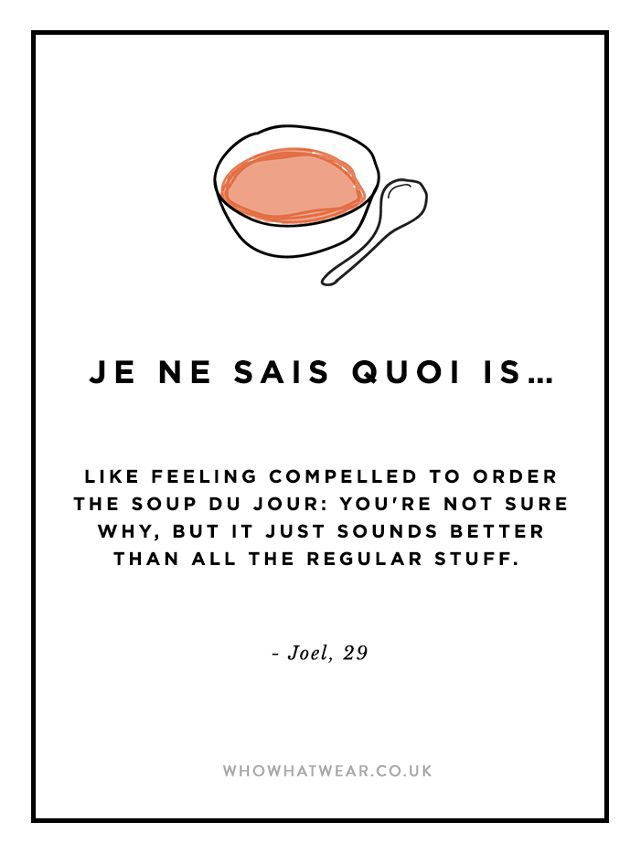 je ne said quoi: like feeling compelled to order the soup du jour: you're not sure why but it just sounds better