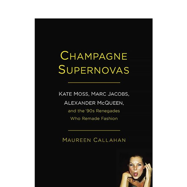 Maureen Callahan Champagne Supernovas: Kate Moss, Marc Jacobs, Alexander McQueen, and the '90s Renegades Who Remade Fashion