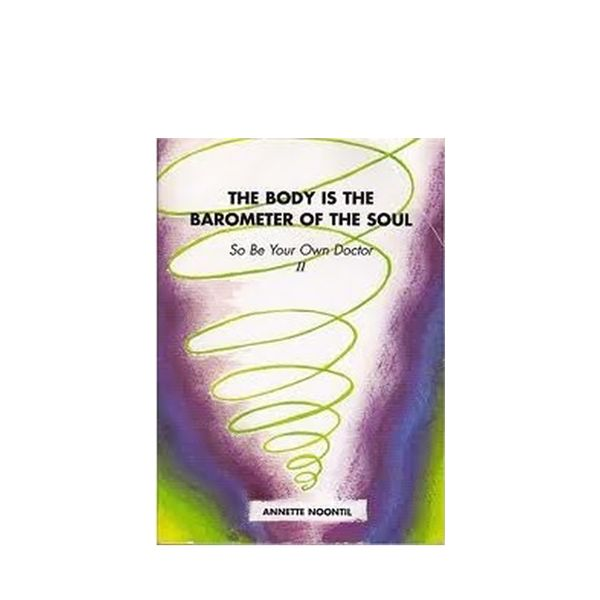 Annette Noontil The Body Is the Barometer of the Soul, so Be Your Own Doctor