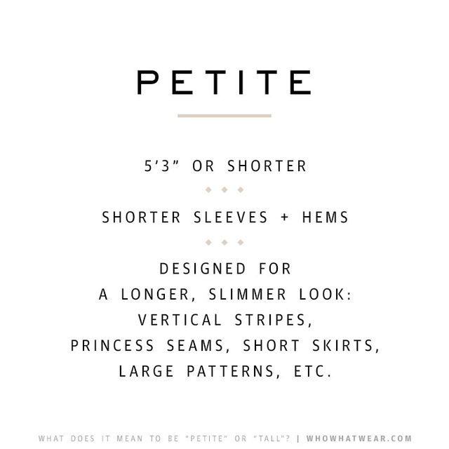 Petite clothing is designed to elongate the limbs and avoid drowning smaller proportions in excess fabric. Vertical stitching and prints are common, as are shorter sleeves and hems.