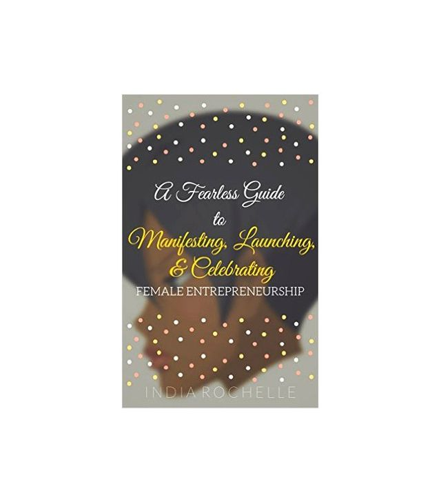 A Fearless Guide to Manifesting, Launching, and Celebrating by India Rochelle