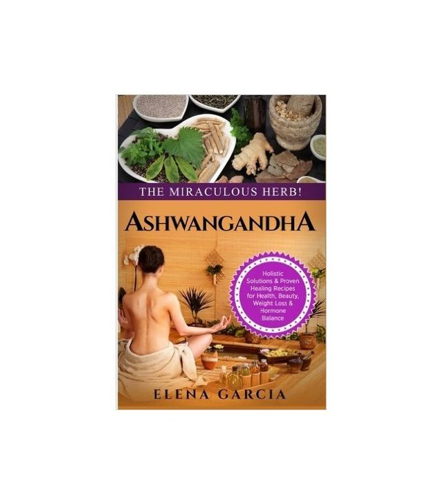 Ashwagandha: The Miraculous Herb by Elena Garcia