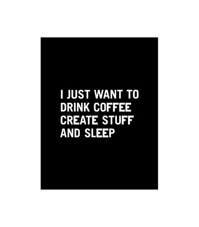 """I Just Want to Drink Coffee, Create Stuff, and Sleep"" Print"