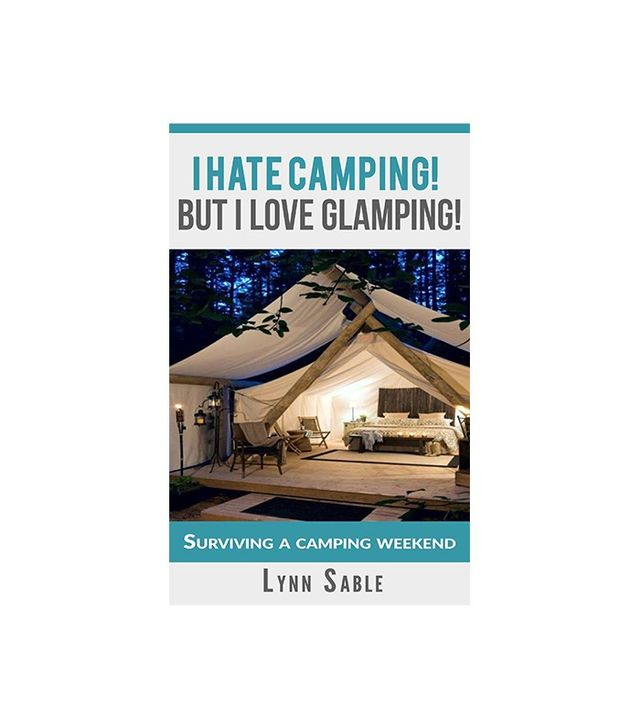 I Hate Camping! But I Love Glamping! by Lynn Sable