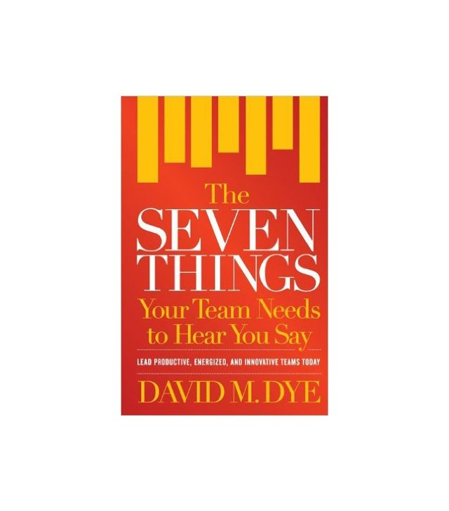 The Seven Things Your Team Needs to Hear You Say by David M. Dye