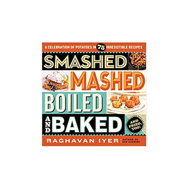 Raghavan Iyer Smashed, Mashed, Boiled, and Baked—and Fried, Too!