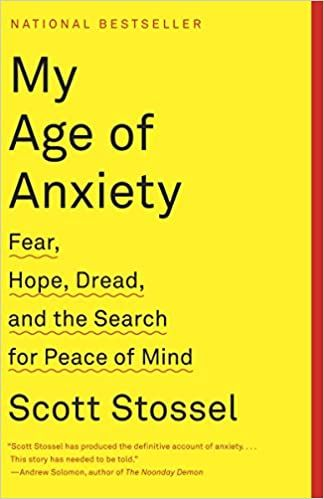 Scott Stossel My Age of Anxiety: Fear, Hope, Dread, and the Search for Peace of Mind