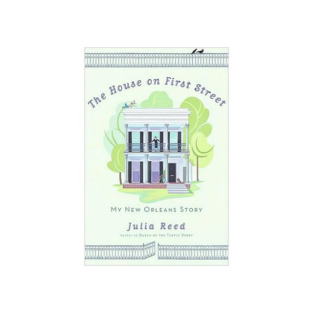 Julia Reed The House on First Street: My New Orleans Story