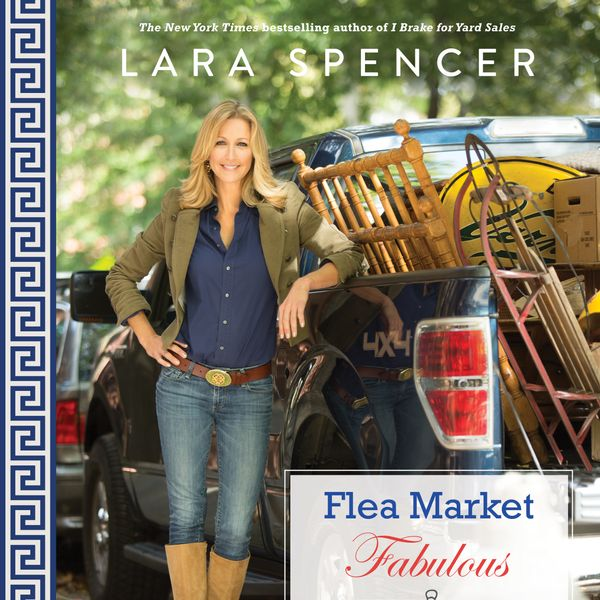 Lara Spencer Flea Market Fabulous: Designing Gorgeous Rooms with Vintage Treasures