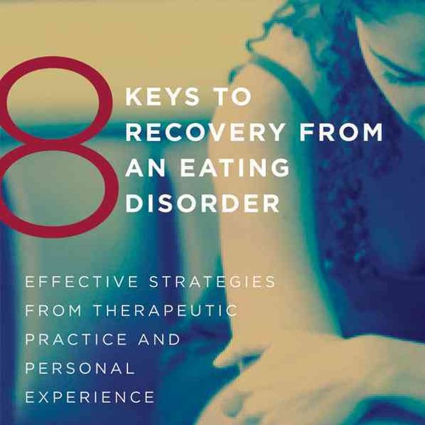 Carolyn Costin 8 Keys to Recovery from an Eating Disorder: Effective Strategies from Therapeutic Practice and Personal Experience