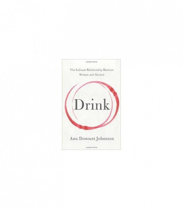 Drink: The Intimate Relationship Between Women and Alcohol by Ann Dowsett Jones