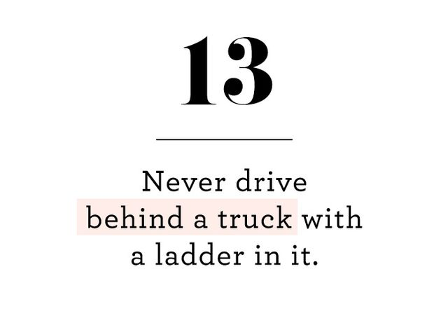 This saying came from a VIE (very important ex), and it's true on so many levels. He meant it literally—don't drive behind a truck with a ladder in it, because it's often not fully...