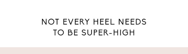 Every heel doesn't need to be 4-plus inches tall. I love a kitten heel,and they're almost like wearing flats; they don't put as much pressure on the ball of your foot, which is...