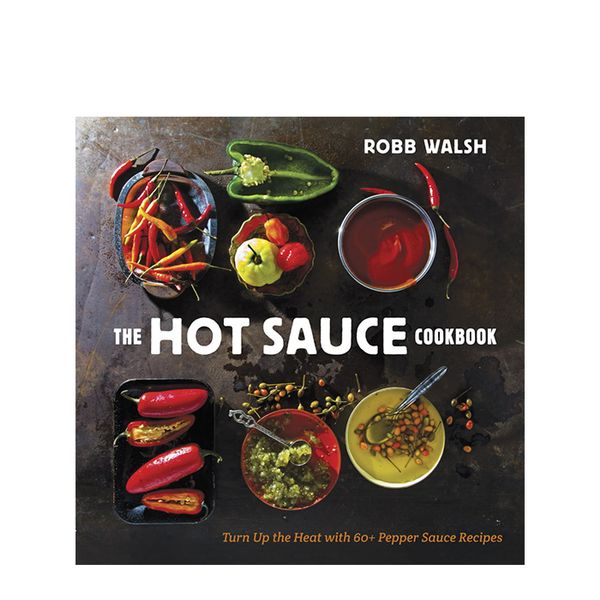 Rob Walsh The Hot Sauce Cookbook: Turn Up the Heat with 60+ Pepper Sauce Recipes