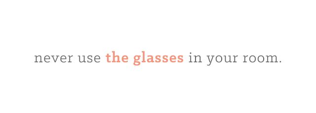 Please don't trust the glasses left in your room. Unlike the mugs and dishware delivered through room service, the glasses left in your room have not been through the food and beverage side...