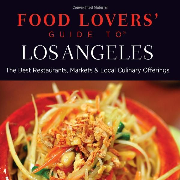 Food Lover's Guide to Los Angeles: The Best Restaurants, Markets, & Local Culinary Offerings