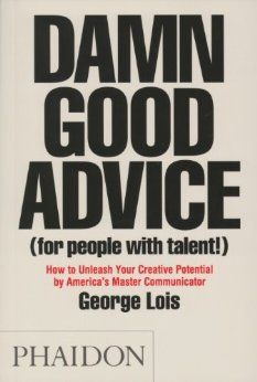 George Lois Damn Good Advice (For People with Talent!): How To Unleash Your Creative Potential by America's Master Communicator, Georgie Lois
