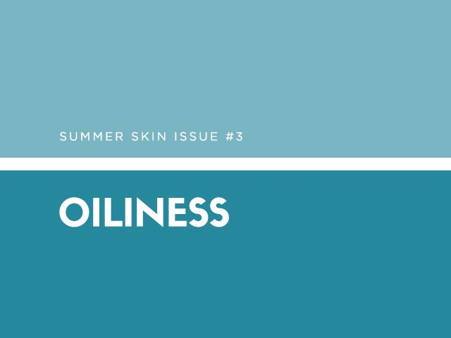 Summer Skin Issue #3: Oiliness