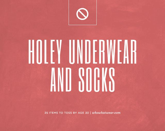 You are a grown-up woman now—there is no excuse for wearing bras, panties, or even socks that are in any way distressed. If they have holes in them, toss them, and get yourself a shiny new gift.